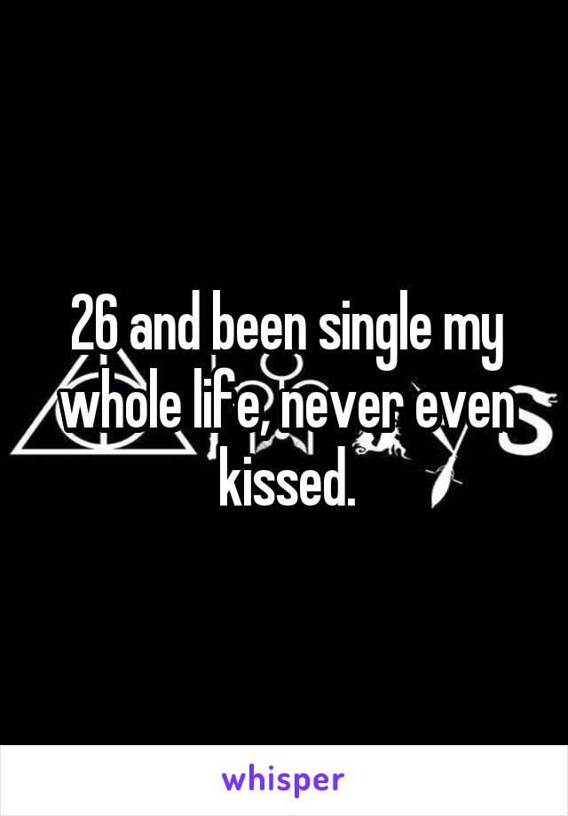 26 and been single my whole life, never even kissed.