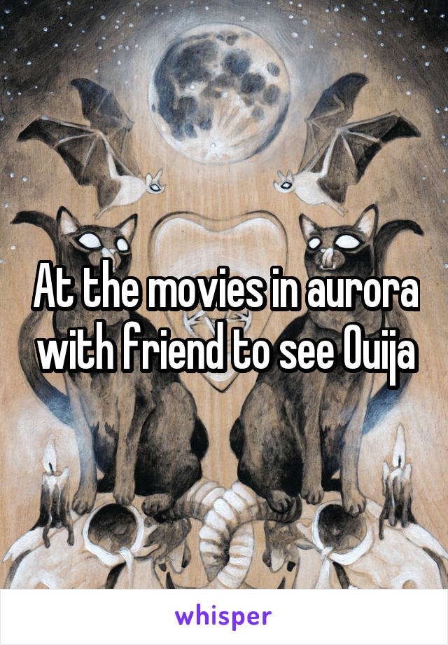 At the movies in aurora with friend to see Ouija