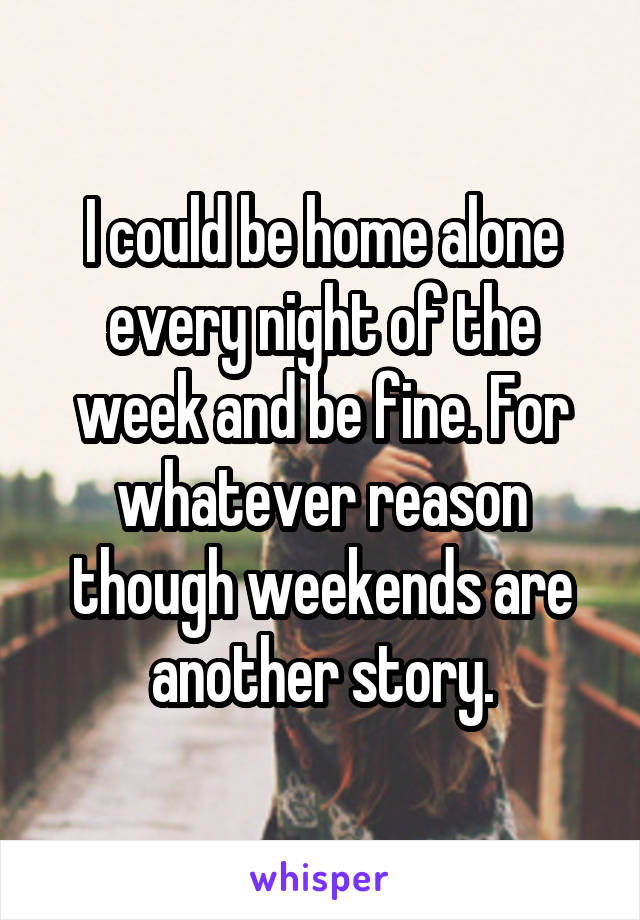 I could be home alone every night of the week and be fine. For whatever reason though weekends are another story.