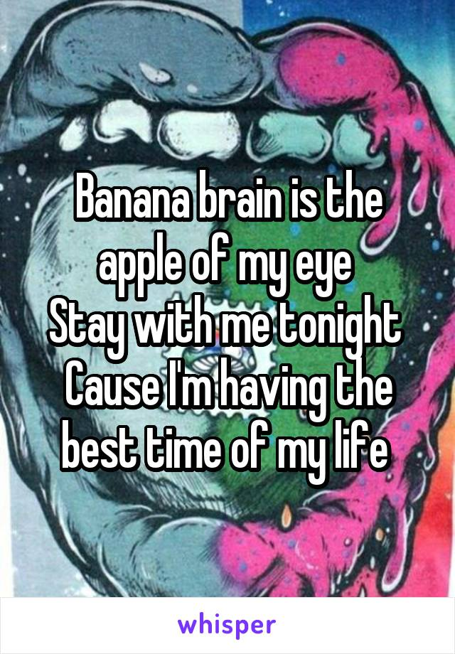 Banana brain is the apple of my eye  Stay with me tonight  Cause I'm having the best time of my life