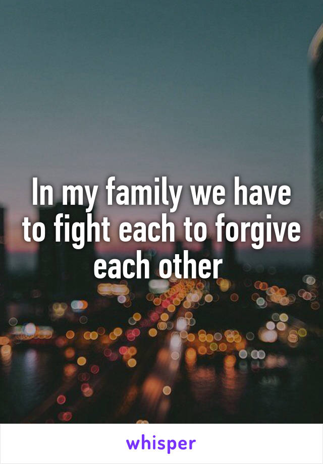 In my family we have to fight each to forgive each other