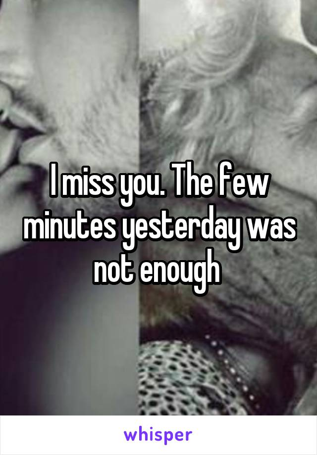I miss you. The few minutes yesterday was not enough