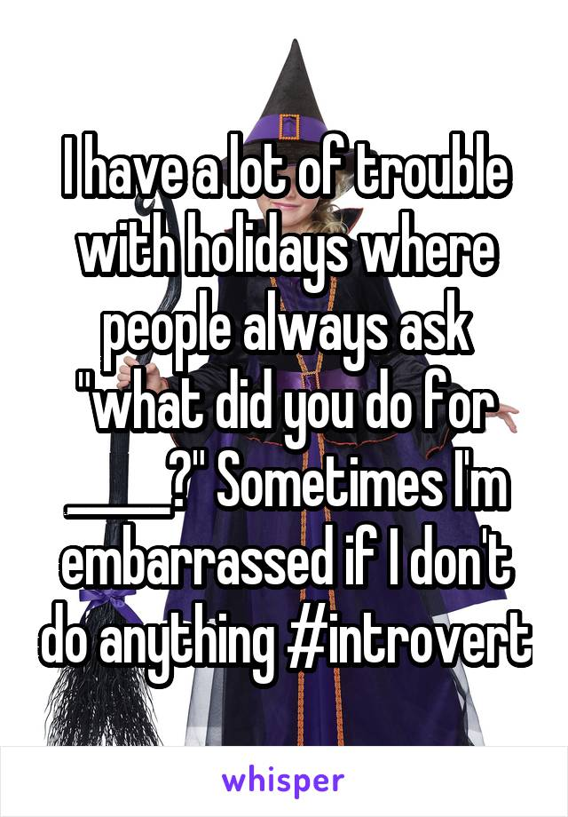 """I have a lot of trouble with holidays where people always ask """"what did you do for _____?"""" Sometimes I'm embarrassed if I don't do anything #introvert"""