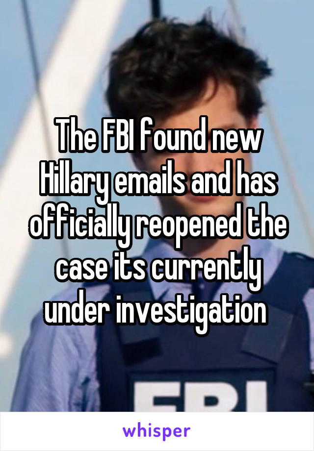 The FBI found new Hillary emails and has officially reopened the case its currently under investigation