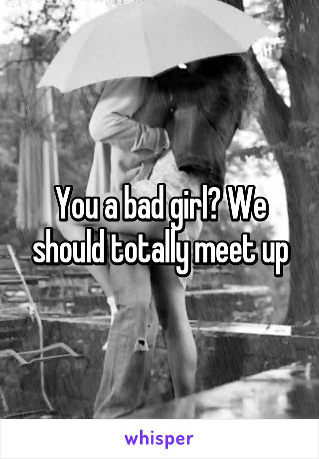 You a bad girl? We should totally meet up