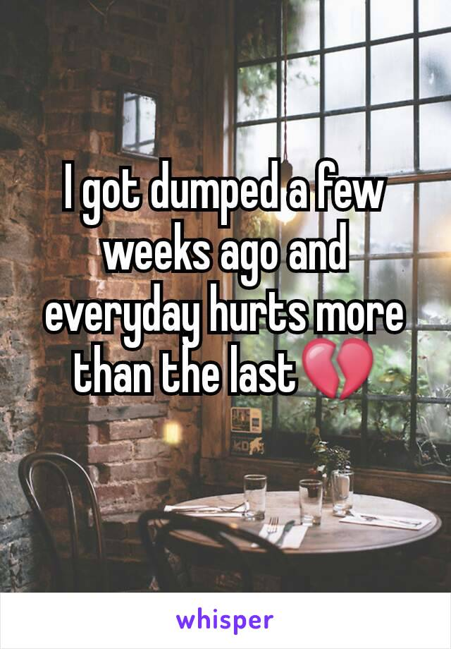 I got dumped a few weeks ago and everyday hurts more than the last💔