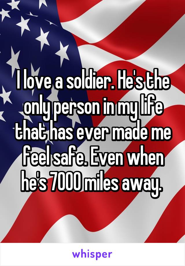 I love a soldier. He's the only person in my life that has ever made me feel safe. Even when he's 7000 miles away.