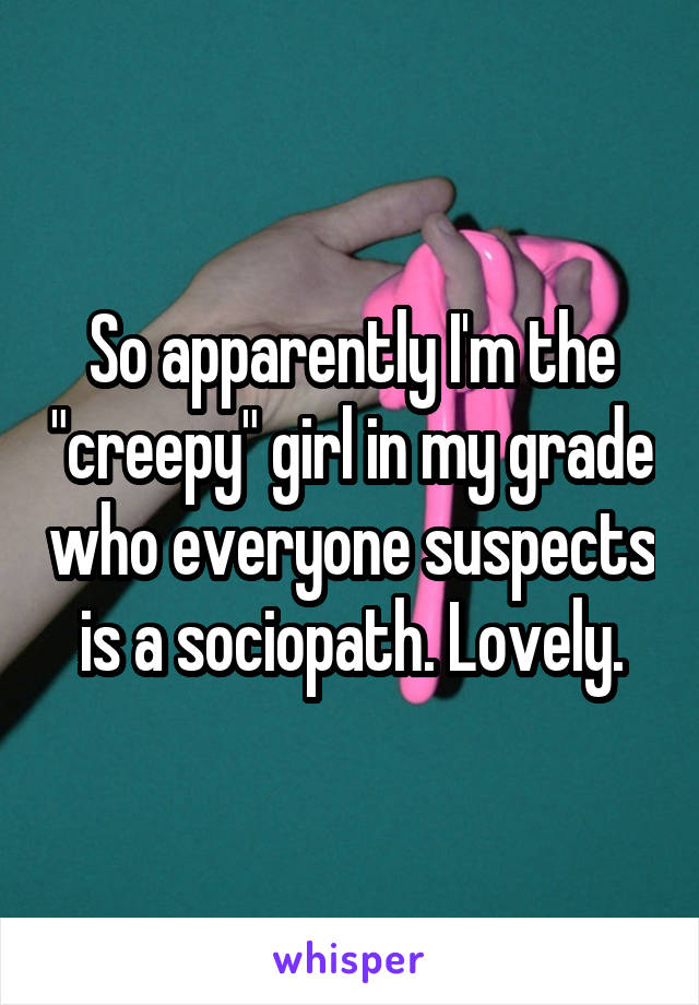 "So apparently I'm the ""creepy"" girl in my grade who everyone suspects is a sociopath. Lovely."
