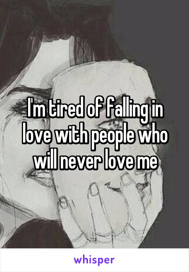 I'm tired of falling in love with people who will never love me