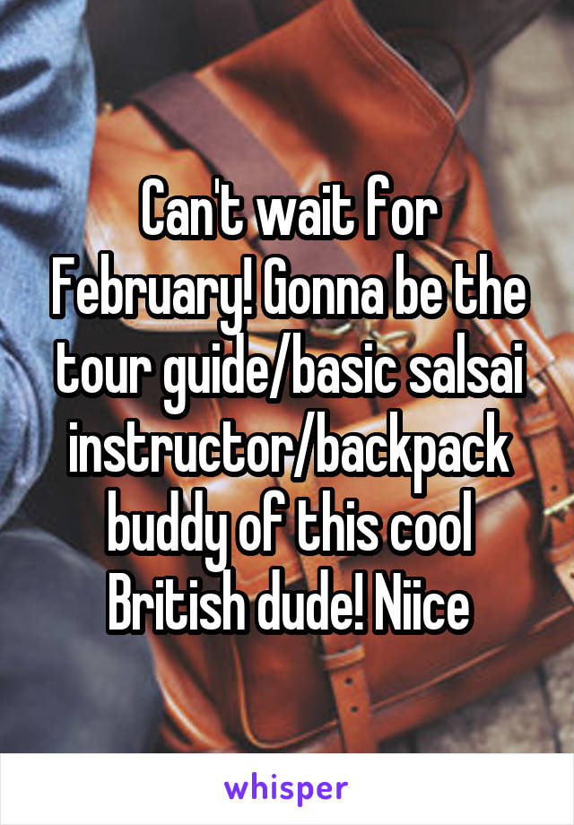 Can't wait for February! Gonna be the tour guide/basic salsai instructor/backpack buddy of this cool British dude! Niice