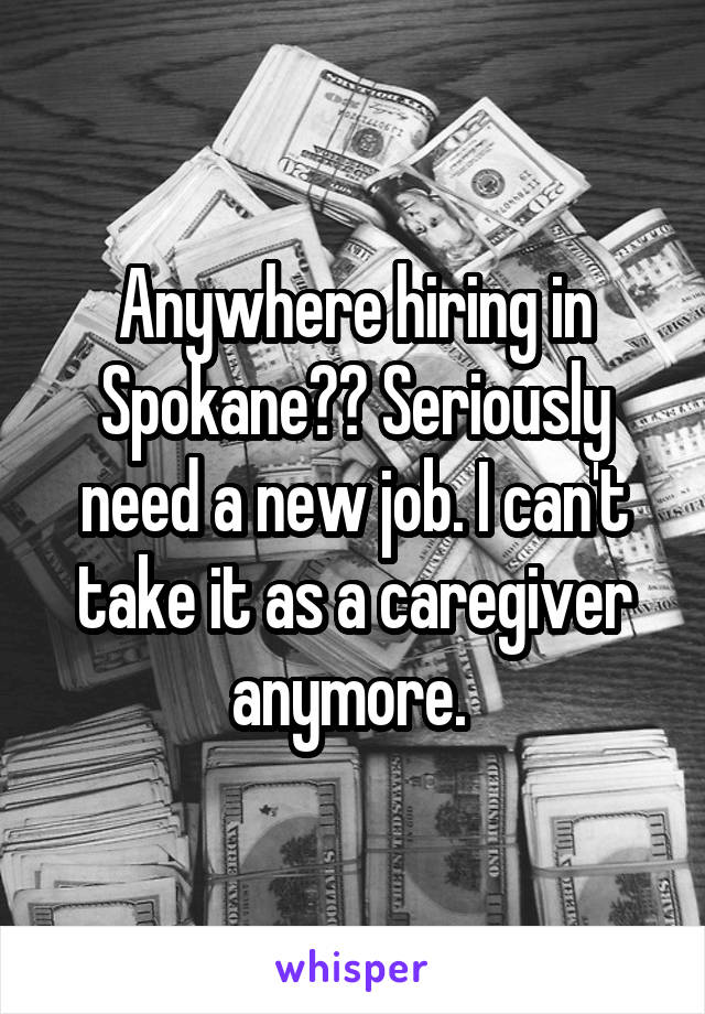 Anywhere hiring in Spokane?? Seriously need a new job. I can't take it as a caregiver anymore.