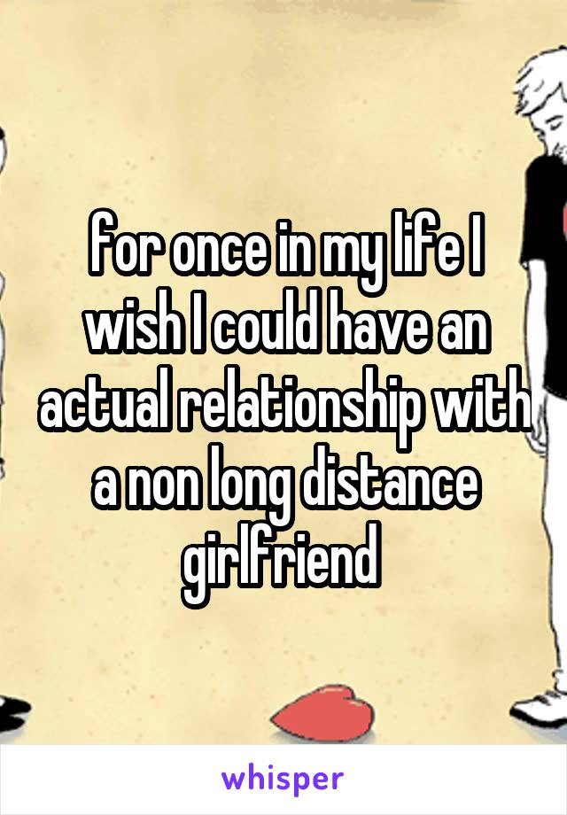for once in my life I wish I could have an actual relationship with a non long distance girlfriend