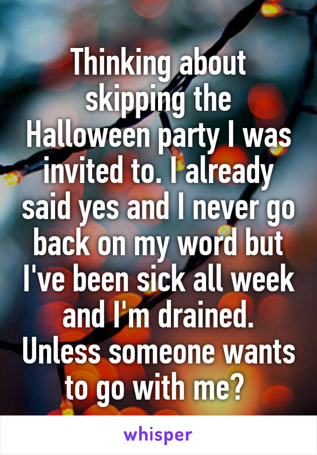 Thinking about skipping the Halloween party I was invited to. I already said yes and I never go back on my word but I've been sick all week and I'm drained. Unless someone wants to go with me?