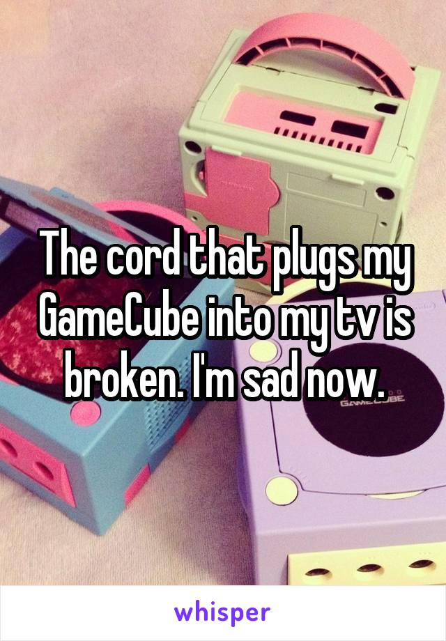 The cord that plugs my GameCube into my tv is broken. I'm sad now.