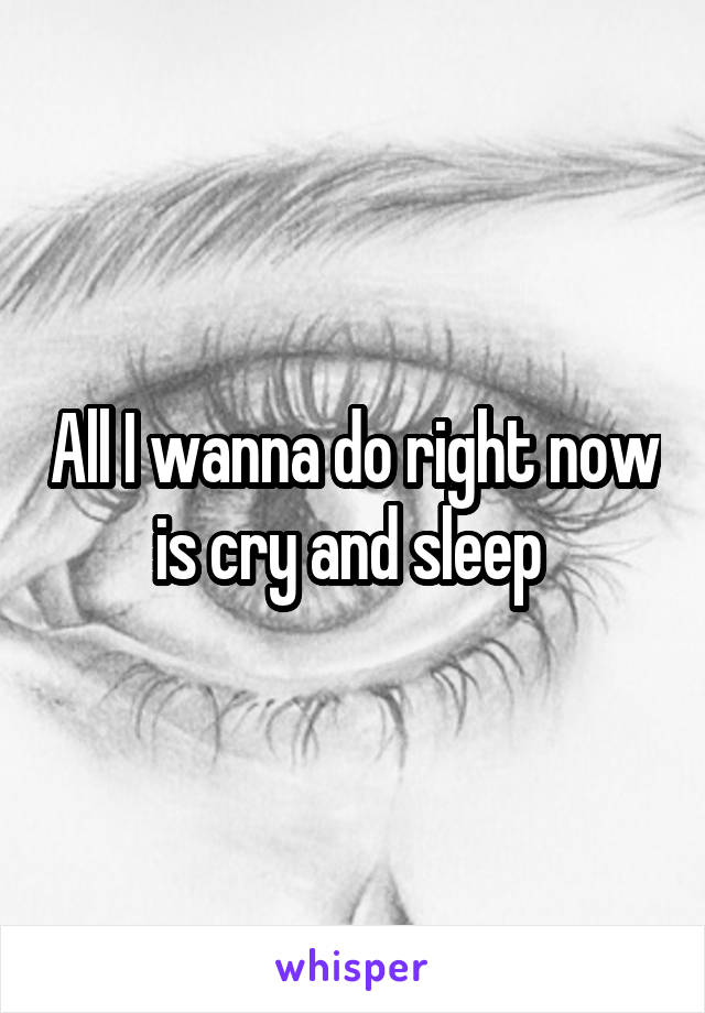 All I wanna do right now is cry and sleep