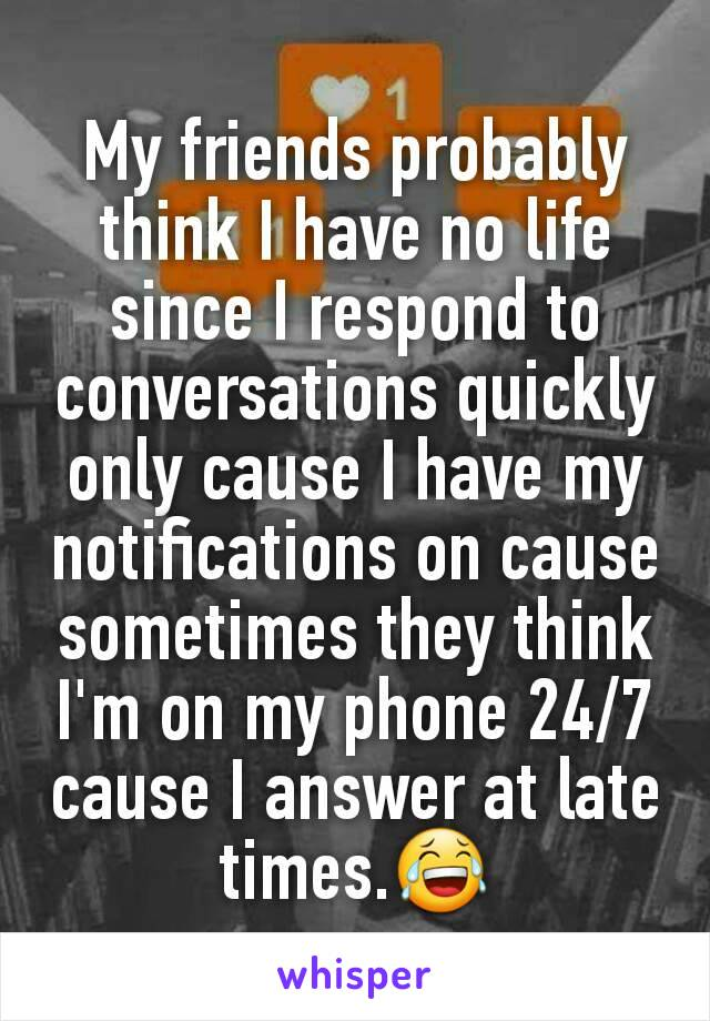 My friends probably think I have no life since I respond to conversations quickly only cause I have my notifications on cause sometimes they think I'm on my phone 24/7 cause I answer at late times.😂
