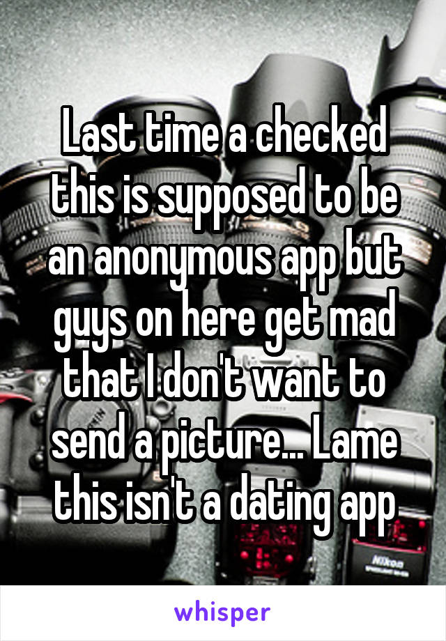 Last time a checked this is supposed to be an anonymous app but guys on here get mad that I don't want to send a picture... Lame this isn't a dating app