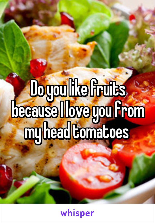 Do you like fruits because I love you from my head tomatoes