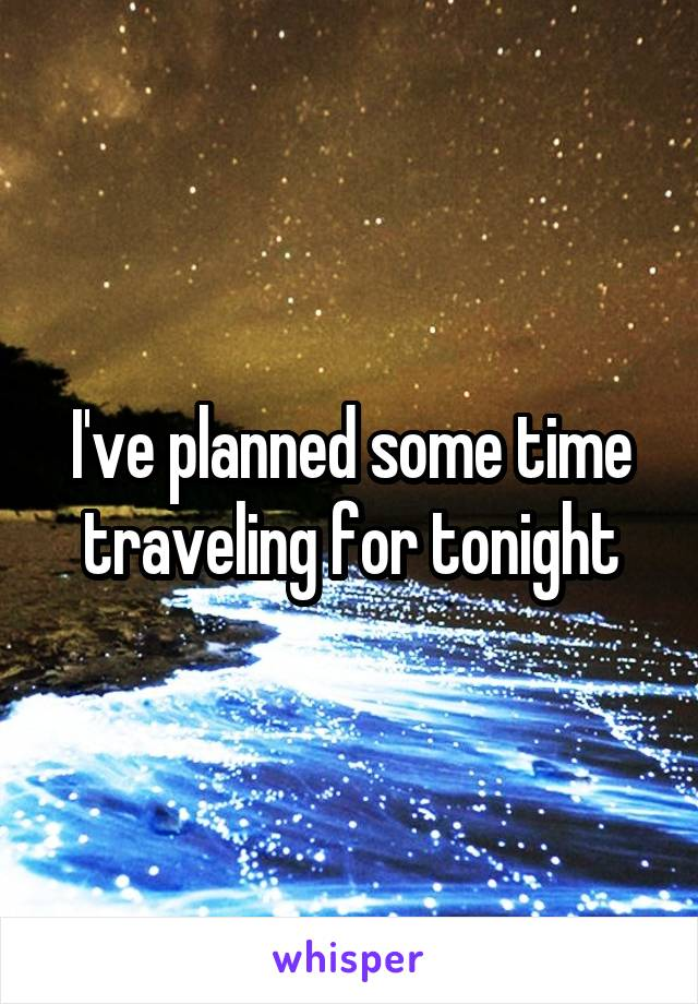 I've planned some time traveling for tonight