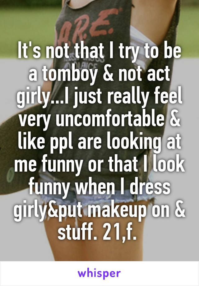It's not that I try to be a tomboy & not act girly...I just really feel very uncomfortable & like ppl are looking at me funny or that I look funny when I dress girly&put makeup on & stuff. 21,f.