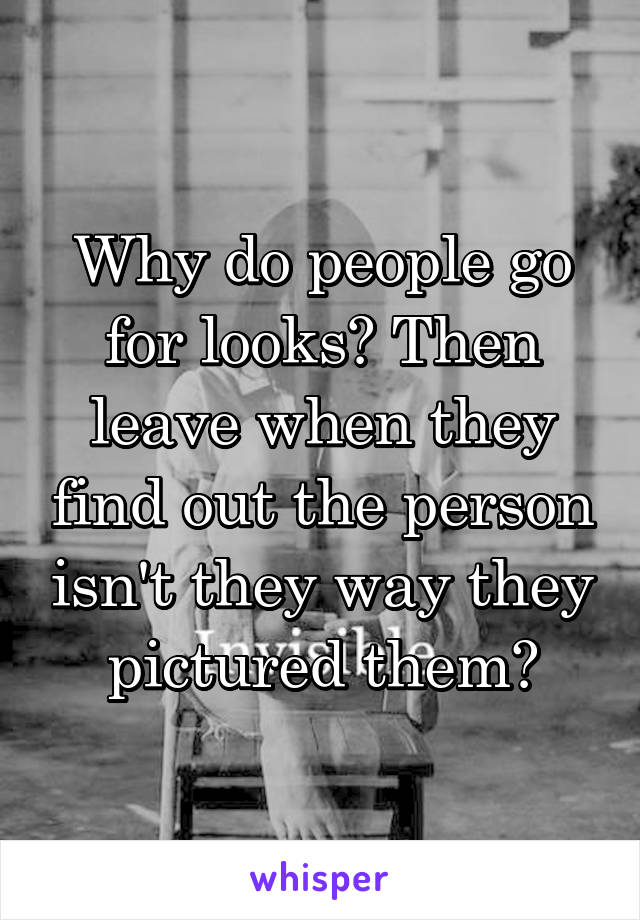 Why do people go for looks? Then leave when they find out the person isn't they way they pictured them?