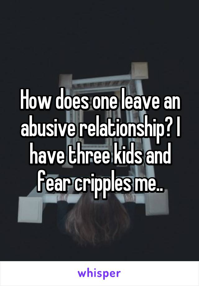 How does one leave an abusive relationship? I have three kids and fear cripples me..