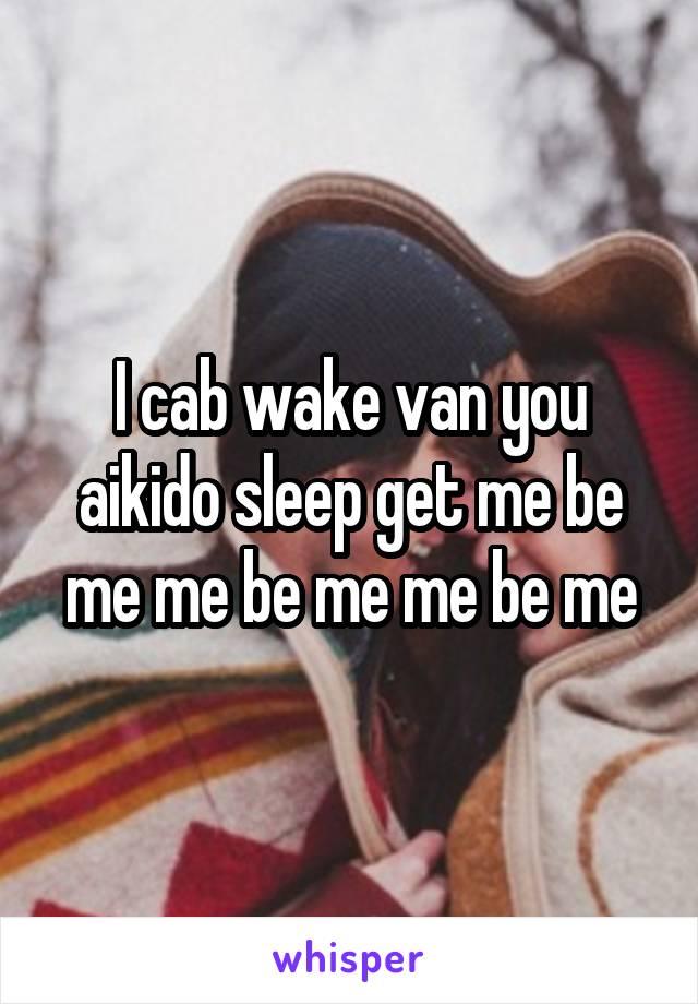 I cab wake van you aikido sleep get me be me me be me me be me