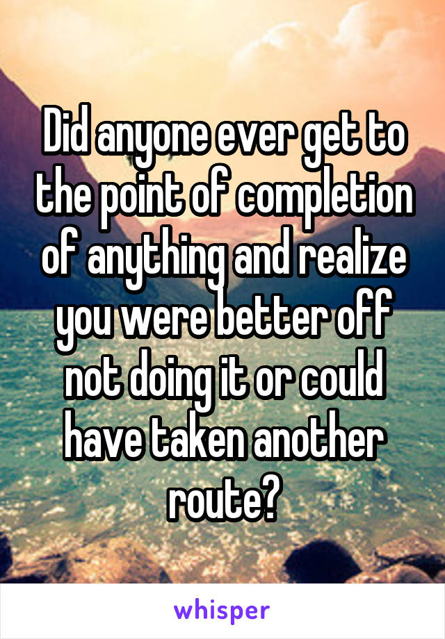 Did anyone ever get to the point of completion of anything and realize you were better off not doing it or could have taken another route?