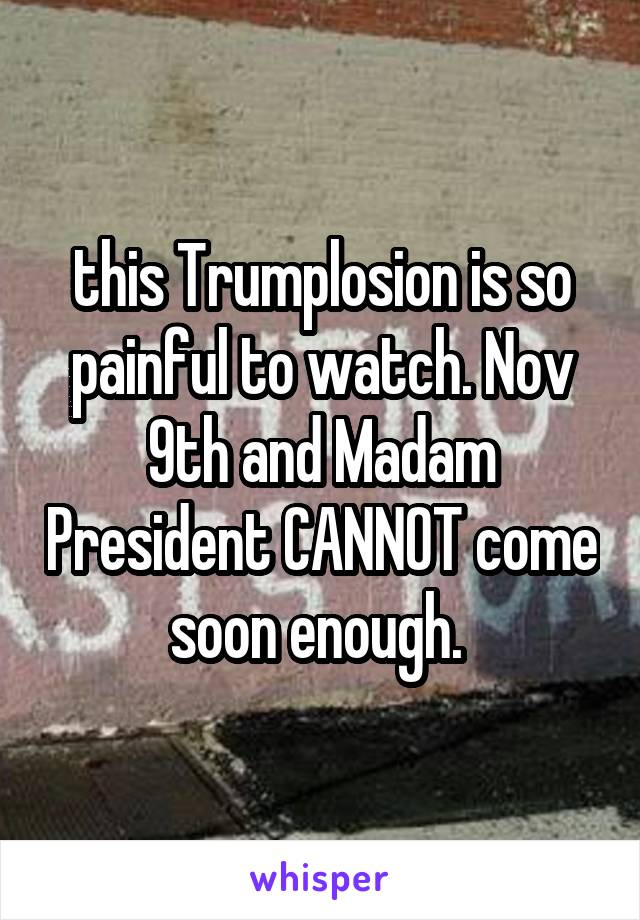 this Trumplosion is so painful to watch. Nov 9th and Madam President CANNOT come soon enough.