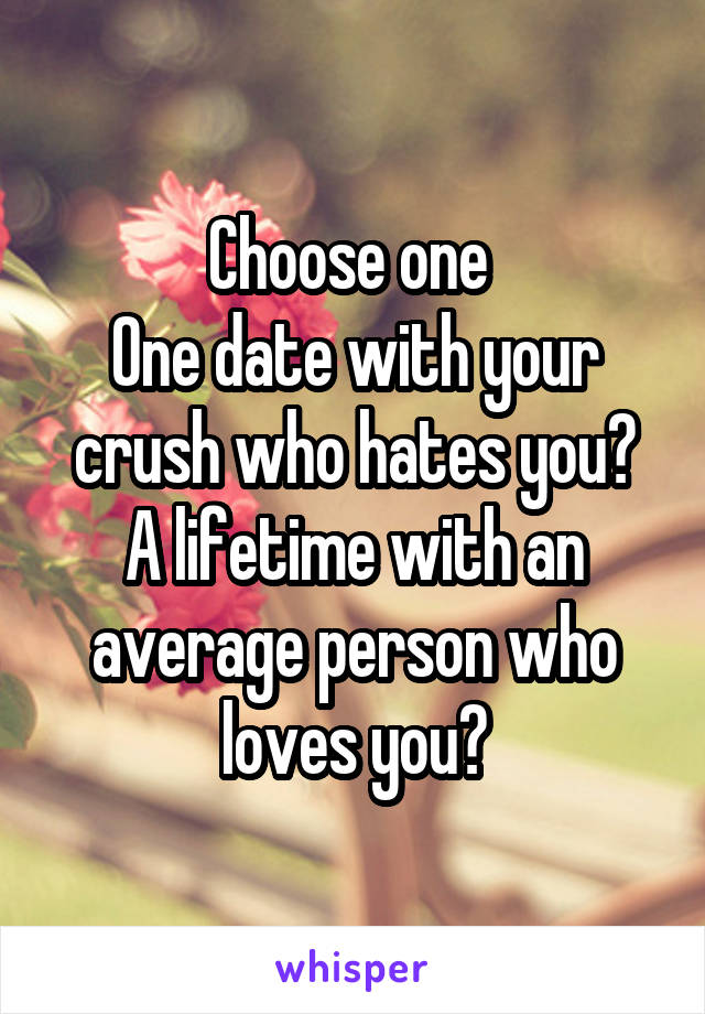 Choose one  One date with your crush who hates you? A lifetime with an average person who loves you?