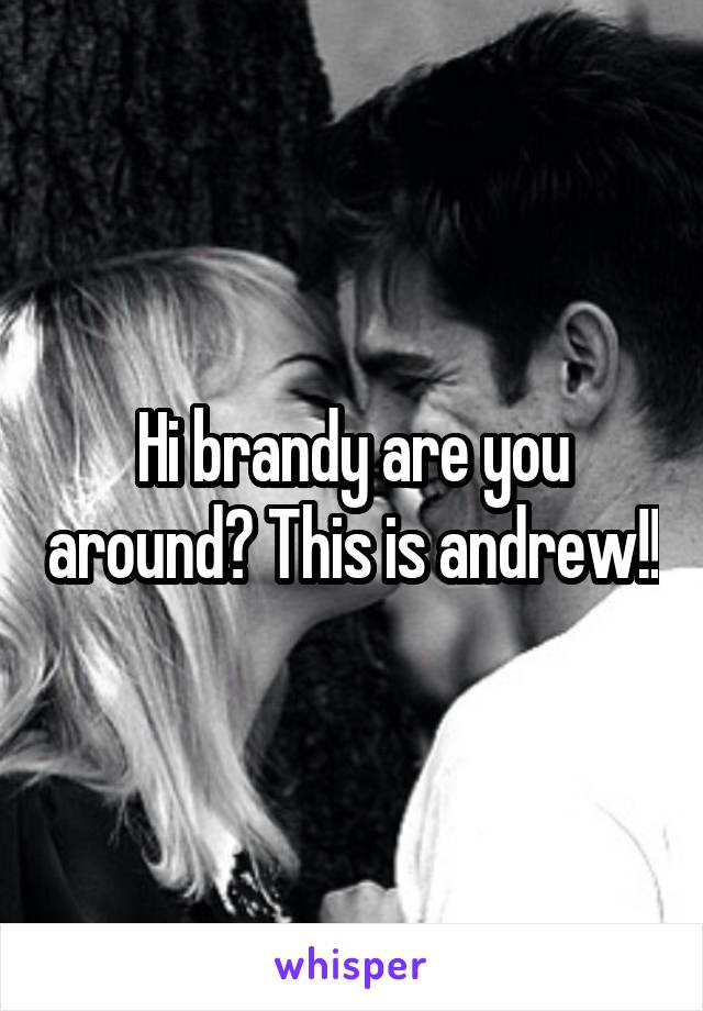 Hi brandy are you around? This is andrew!!