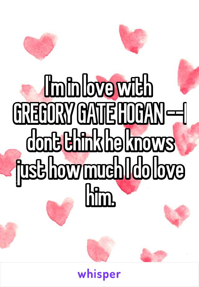 I'm in love with  GREGORY GATE HOGAN --I dont think he knows just how much I do love him.