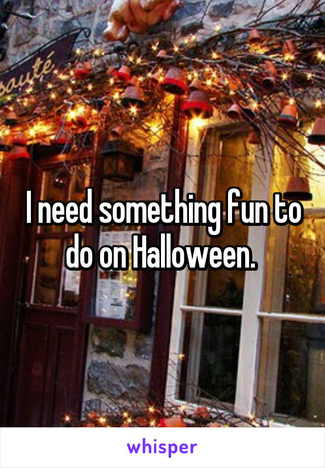 I need something fun to do on Halloween.
