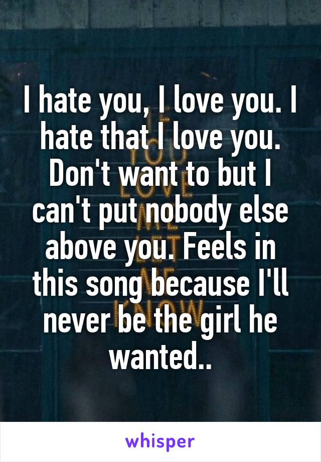 I hate you, I love you. I hate that I love you. Don't want to but I can't put nobody else above you. Feels in this song because I'll never be the girl he wanted..