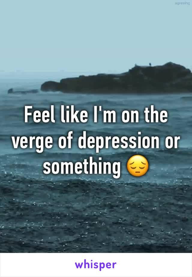 Feel like I'm on the verge of depression or something 😔