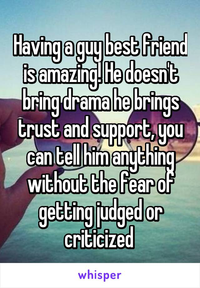 Having a guy best friend is amazing! He doesn't bring drama he brings trust and support, you can tell him anything without the fear of getting judged or criticized