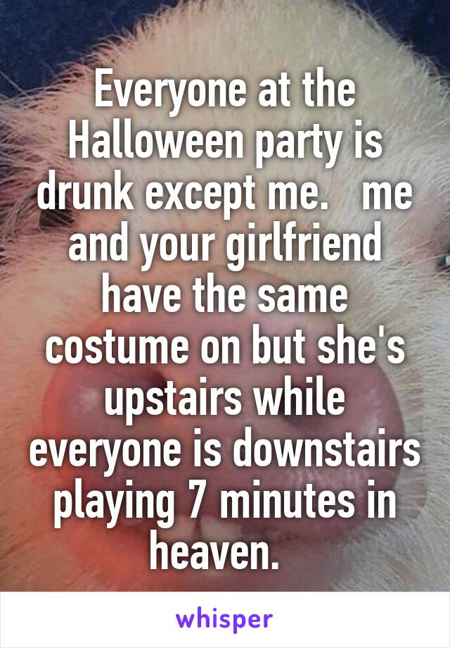 Everyone at the Halloween party is drunk except me.   me and your girlfriend have the same costume on but she's upstairs while everyone is downstairs playing 7 minutes in heaven.