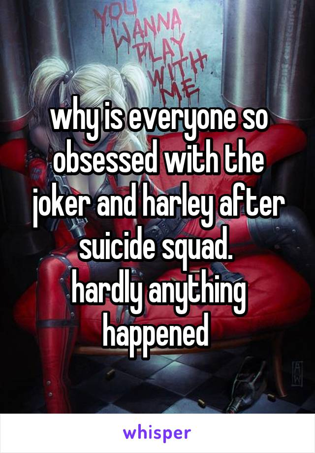 why is everyone so obsessed with the joker and harley after suicide squad.  hardly anything happened