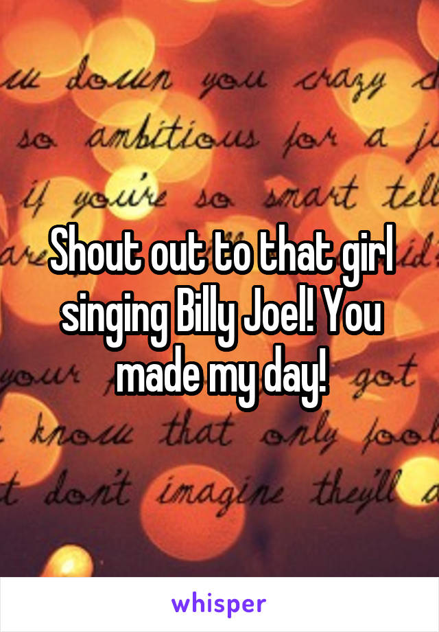 Shout out to that girl singing Billy Joel! You made my day!