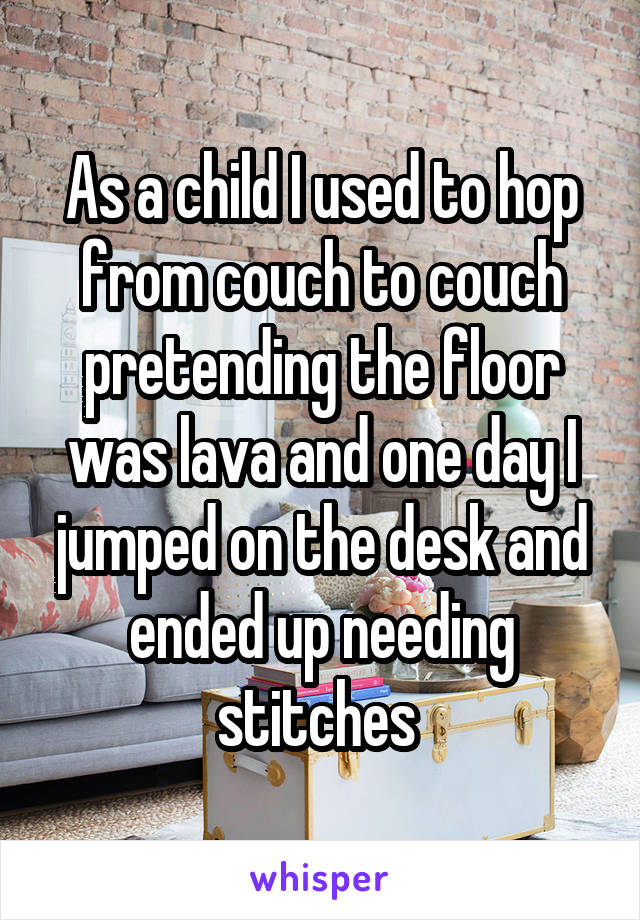 As a child I used to hop from couch to couch pretending the floor was lava and one day I jumped on the desk and ended up needing stitches