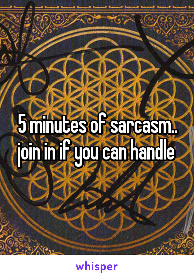 5 minutes of sarcasm.. join in if you can handle