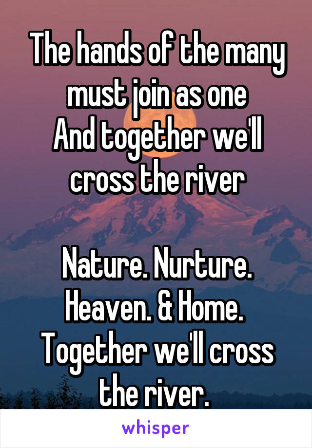 The hands of the many must join as one And together we'll cross the river  Nature. Nurture. Heaven. & Home.  Together we'll cross the river.