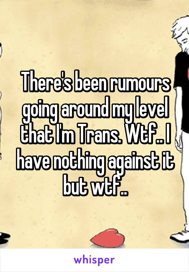 There's been rumours going around my level that I'm Trans. Wtf.. I have nothing against it but wtf..