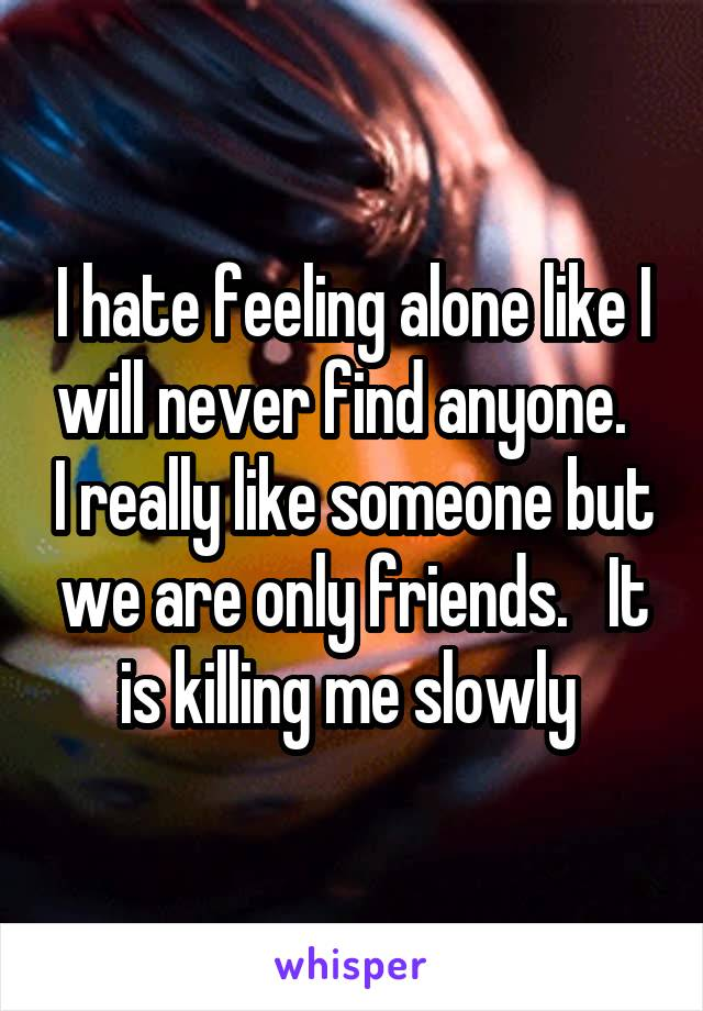 I hate feeling alone like I will never find anyone.   I really like someone but we are only friends.   It is killing me slowly
