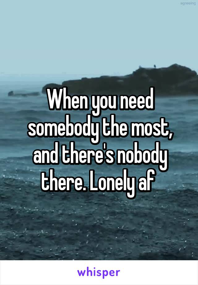 When you need somebody the most, and there's nobody there. Lonely af