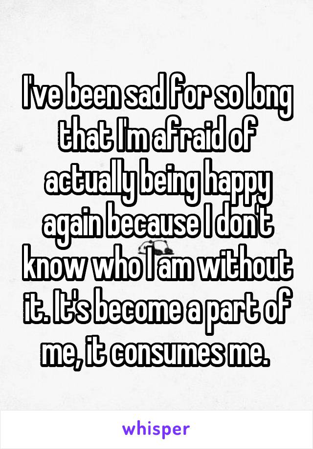 I've been sad for so long that I'm afraid of actually being happy again because I don't know who I am without it. It's become a part of me, it consumes me.