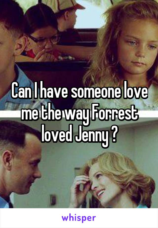 Can I have someone love me the way Forrest loved Jenny ?