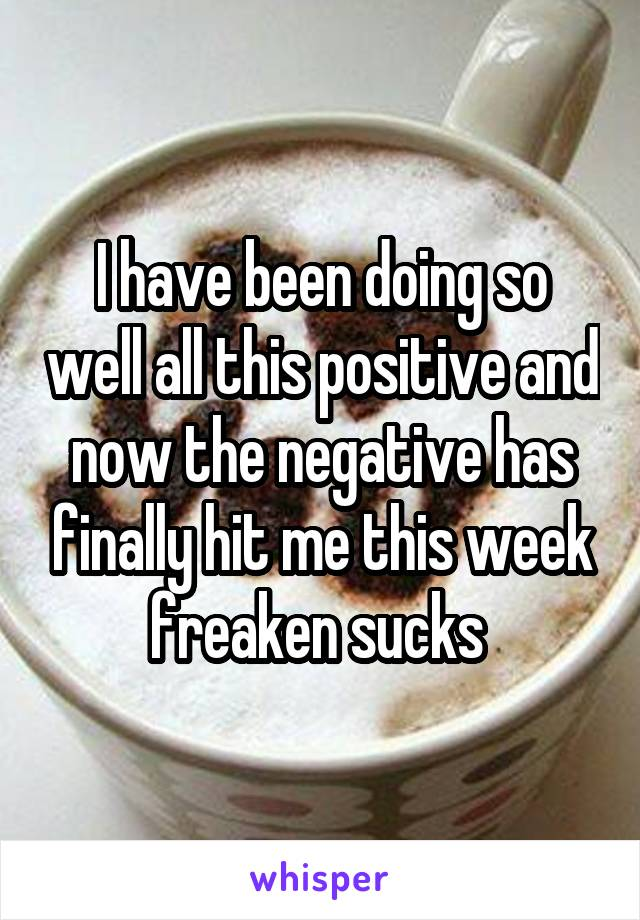 I have been doing so well all this positive and now the negative has finally hit me this week freaken sucks