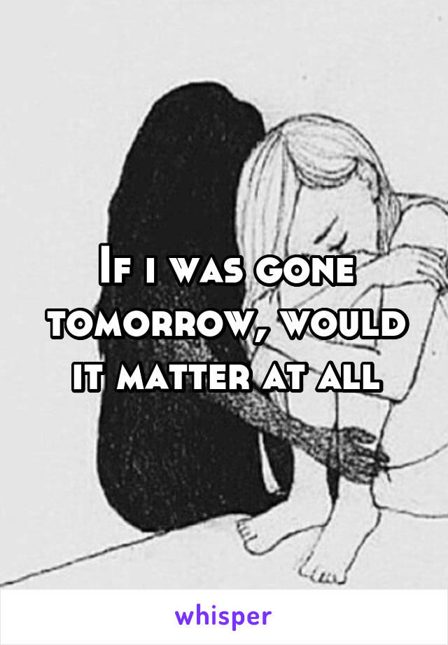 If i was gone tomorrow, would it matter at all