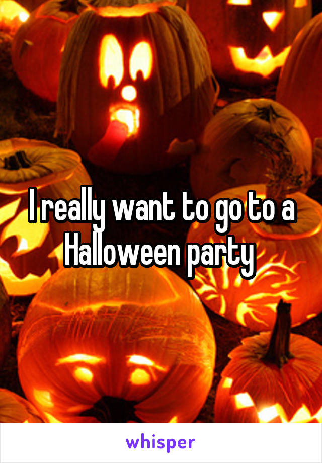 I really want to go to a Halloween party